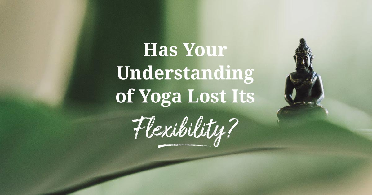 has your understanding of yoga lost its flexibility